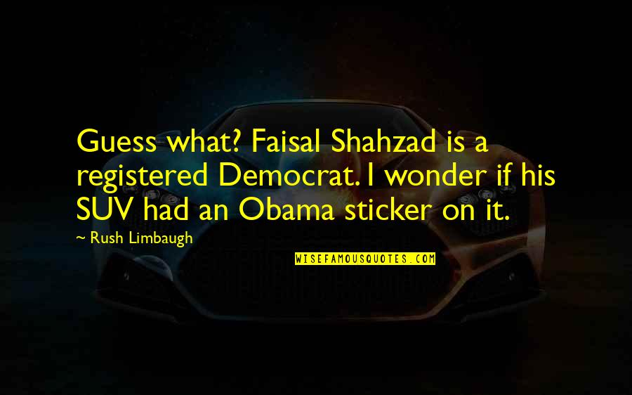 Jackson And Lexie Quotes By Rush Limbaugh: Guess what? Faisal Shahzad is a registered Democrat.