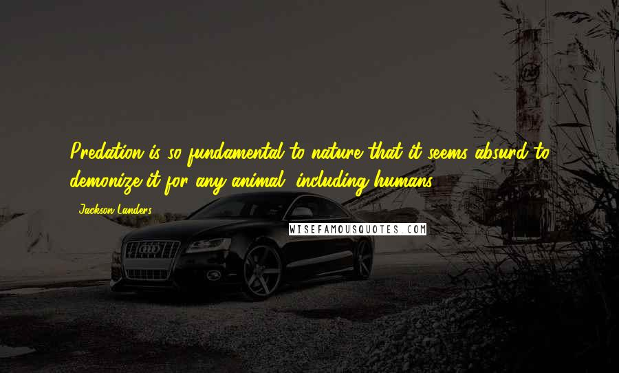 Jackson Landers quotes: Predation is so fundamental to nature that it seems absurd to demonize it for any animal, including humans.