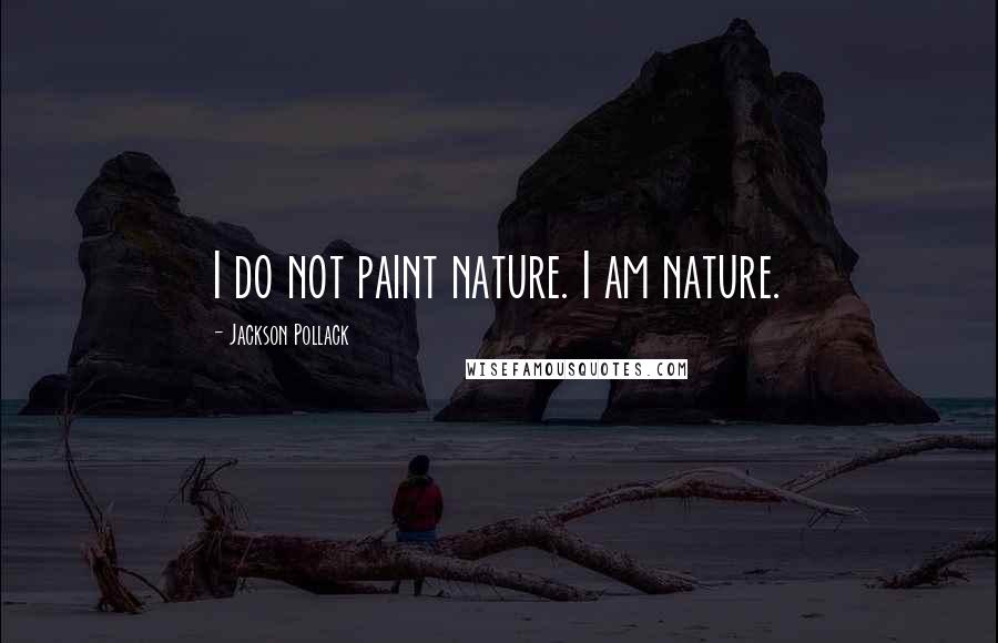 Jackson Pollack quotes: I do not paint nature. I am nature.