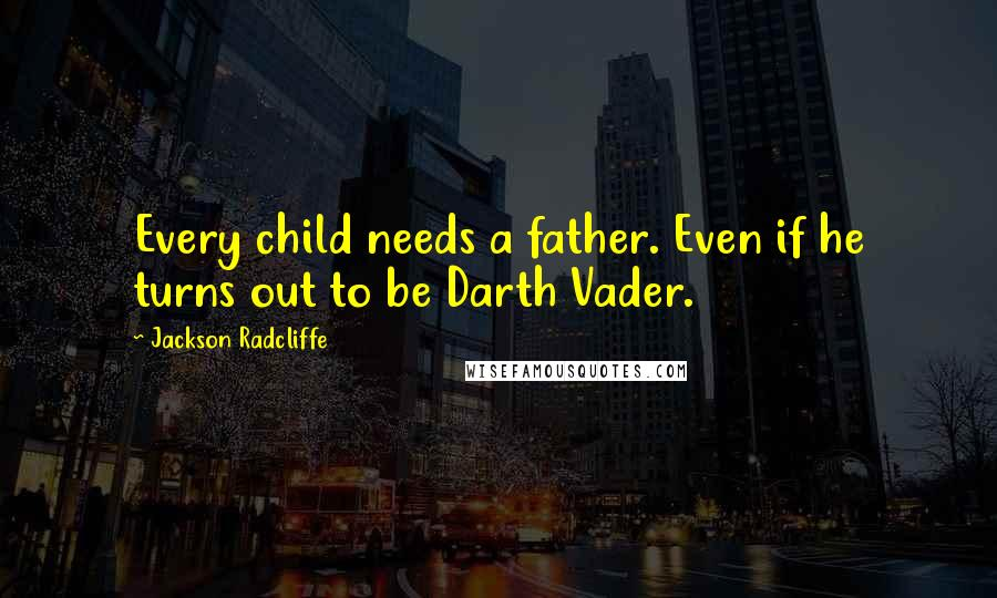 Jackson Radcliffe quotes: Every child needs a father. Even if he turns out to be Darth Vader.