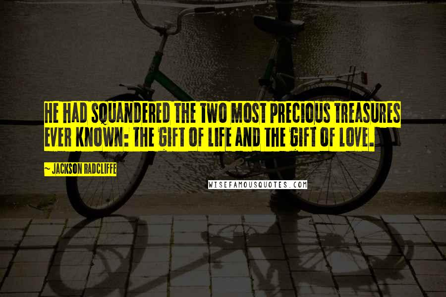 Jackson Radcliffe quotes: He had squandered the two most precious treasures ever known: the gift of life and the gift of love.
