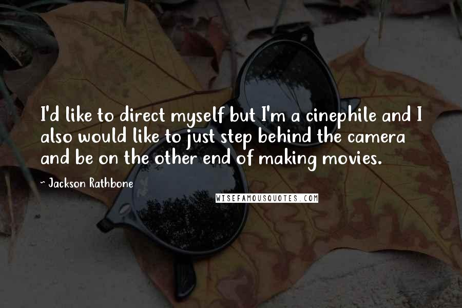 Jackson Rathbone quotes: I'd like to direct myself but I'm a cinephile and I also would like to just step behind the camera and be on the other end of making movies.
