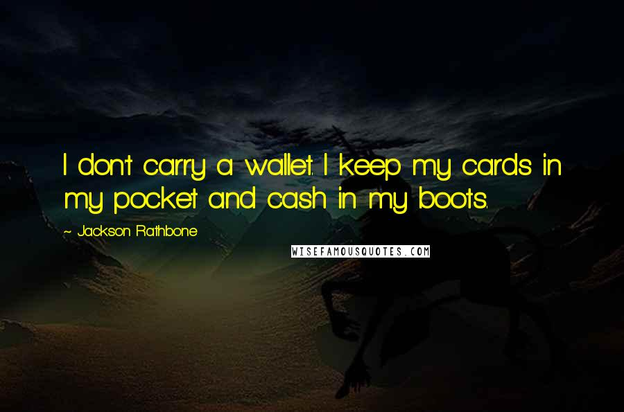Jackson Rathbone quotes: I don't carry a wallet. I keep my cards in my pocket and cash in my boots.