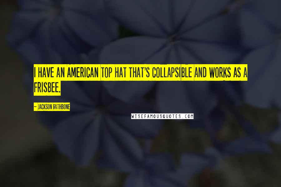 Jackson Rathbone quotes: I have an American top hat that's collapsible and works as a frisbee.