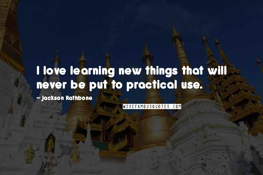 Jackson Rathbone quotes: I love learning new things that will never be put to practical use.