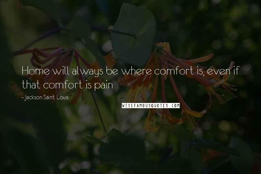 Jackson Saint-Louis quotes: Home will always be where comfort is, even if that comfort is pain
