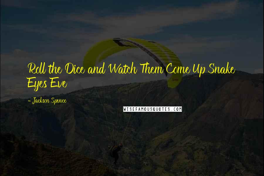 Jackson Spence quotes: Roll the Dice and Watch Them Come Up Snake Eyes Eve