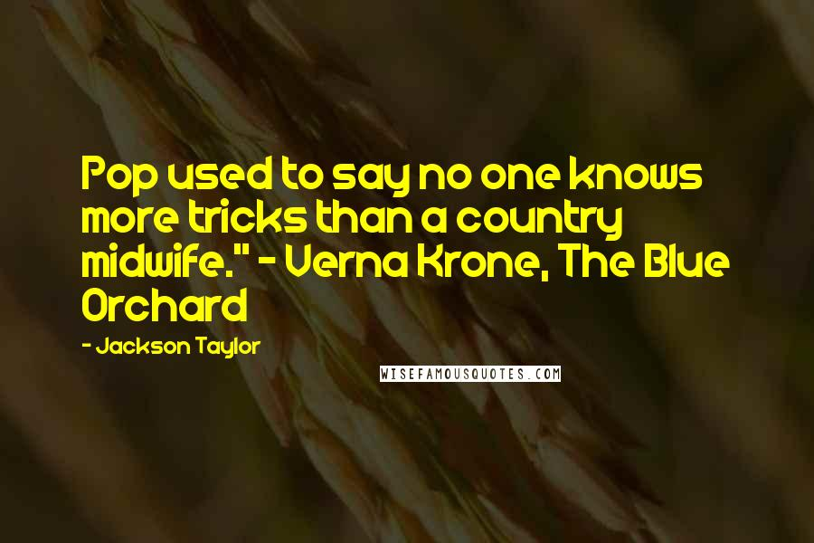 """Jackson Taylor quotes: Pop used to say no one knows more tricks than a country midwife."""" - Verna Krone, The Blue Orchard"""