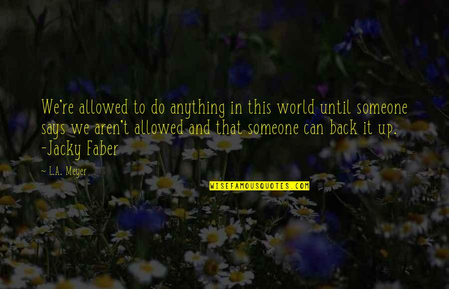 Jacky Faber Quotes By L.A. Meyer: We're allowed to do anything in this world
