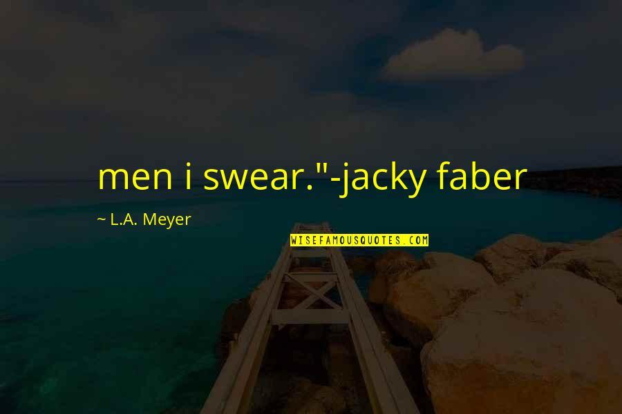 "Jacky Faber Quotes By L.A. Meyer: men i swear.""-jacky faber"