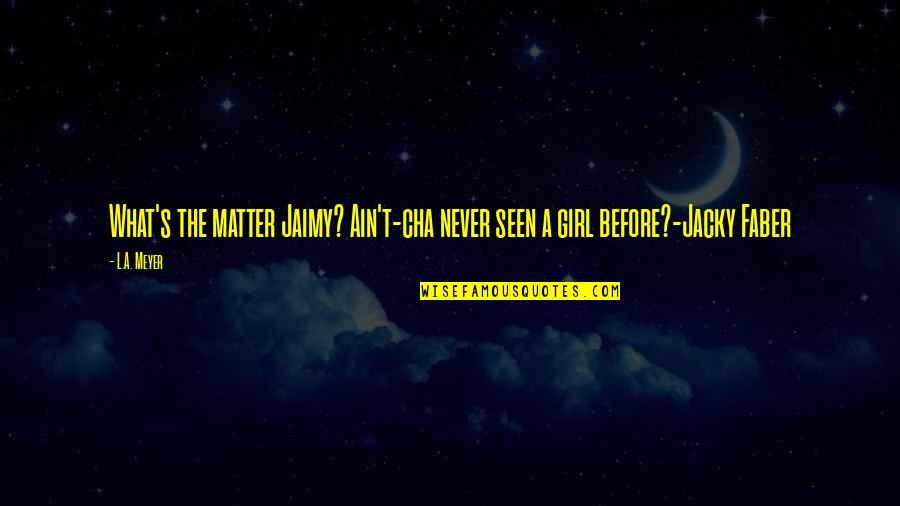 Jacky Faber Quotes By L.A. Meyer: What's the matter Jaimy? Ain't-cha never seen a