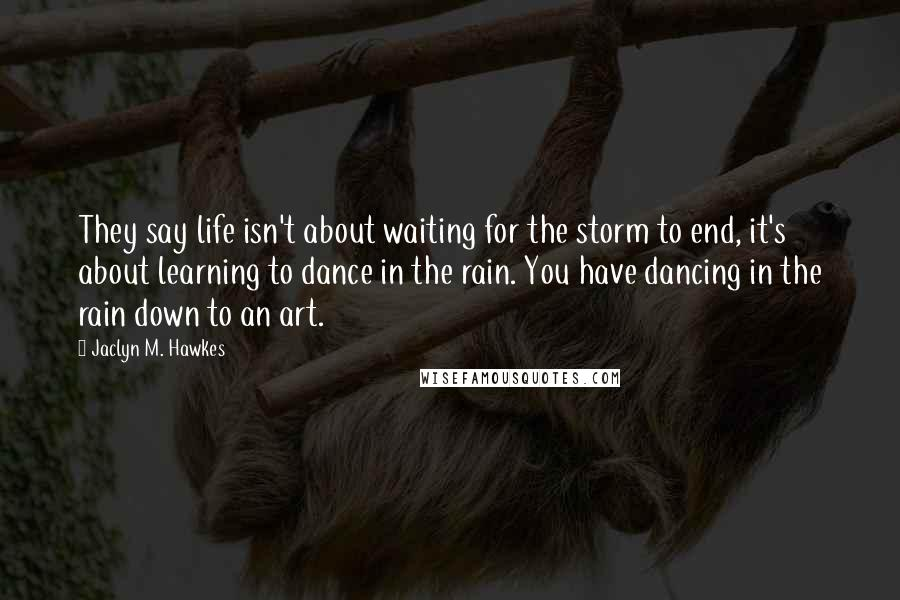 Jaclyn M. Hawkes quotes: They say life isn't about waiting for the storm to end, it's about learning to dance in the rain. You have dancing in the rain down to an art.