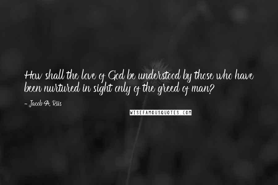 Jacob A. Riis quotes: How shall the love of God be understood by those who have been nurtured in sight only of the greed of man?