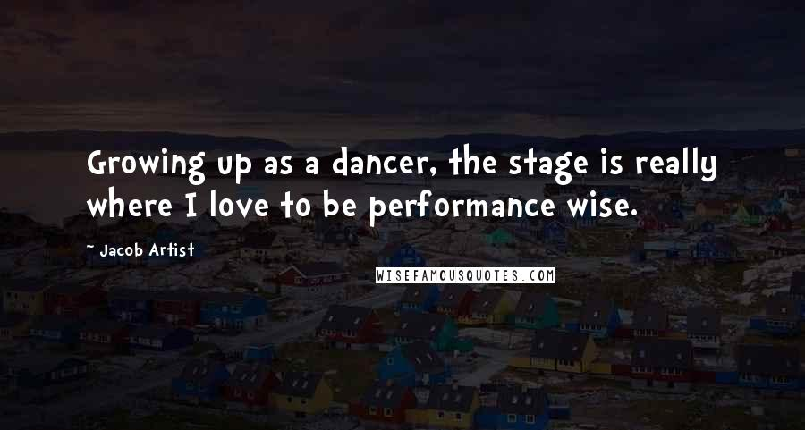 Jacob Artist quotes: Growing up as a dancer, the stage is really where I love to be performance wise.