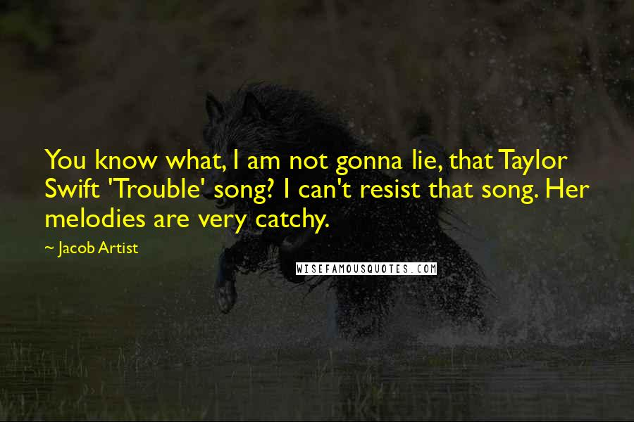 Jacob Artist quotes: You know what, I am not gonna lie, that Taylor Swift 'Trouble' song? I can't resist that song. Her melodies are very catchy.