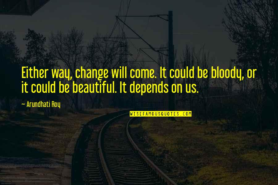 Jacob Bohm Quotes By Arundhati Roy: Either way, change will come. It could be