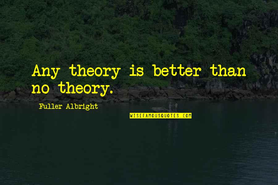 Jacob Bohm Quotes By Fuller Albright: Any theory is better than no theory.