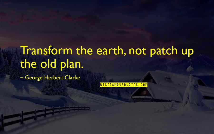 Jacob Bohm Quotes By George Herbert Clarke: Transform the earth, not patch up the old