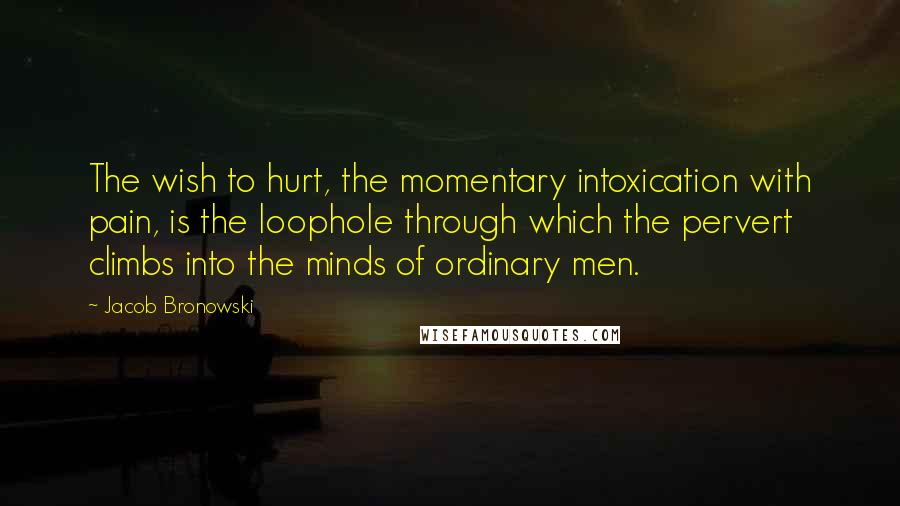 Jacob Bronowski quotes: The wish to hurt, the momentary intoxication with pain, is the loophole through which the pervert climbs into the minds of ordinary men.