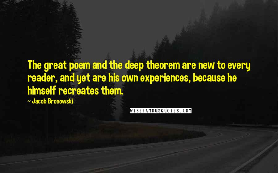 Jacob Bronowski quotes: The great poem and the deep theorem are new to every reader, and yet are his own experiences, because he himself recreates them.