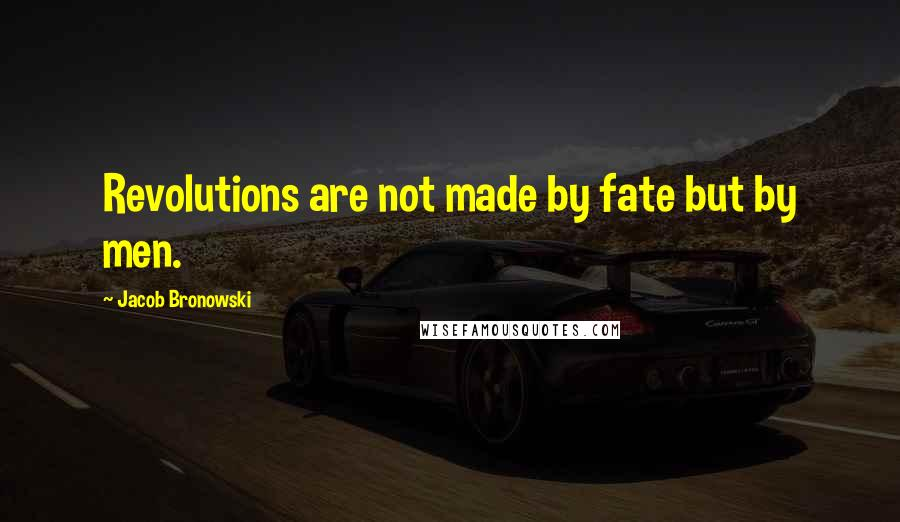 Jacob Bronowski quotes: Revolutions are not made by fate but by men.