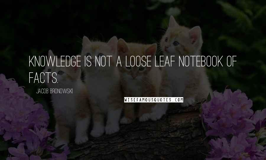 Jacob Bronowski quotes: Knowledge is not a loose leaf notebook of facts.