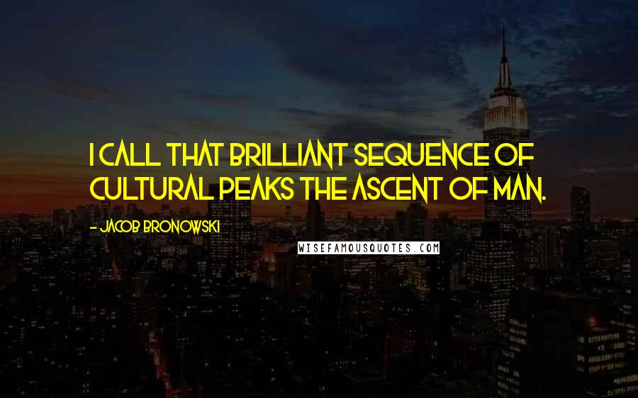 Jacob Bronowski quotes: I call that brilliant sequence of cultural peaks The Ascent of Man.