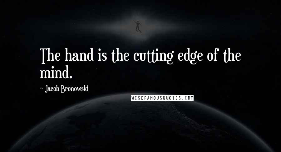 Jacob Bronowski quotes: The hand is the cutting edge of the mind.