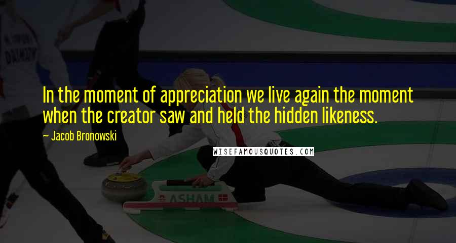 Jacob Bronowski quotes: In the moment of appreciation we live again the moment when the creator saw and held the hidden likeness.