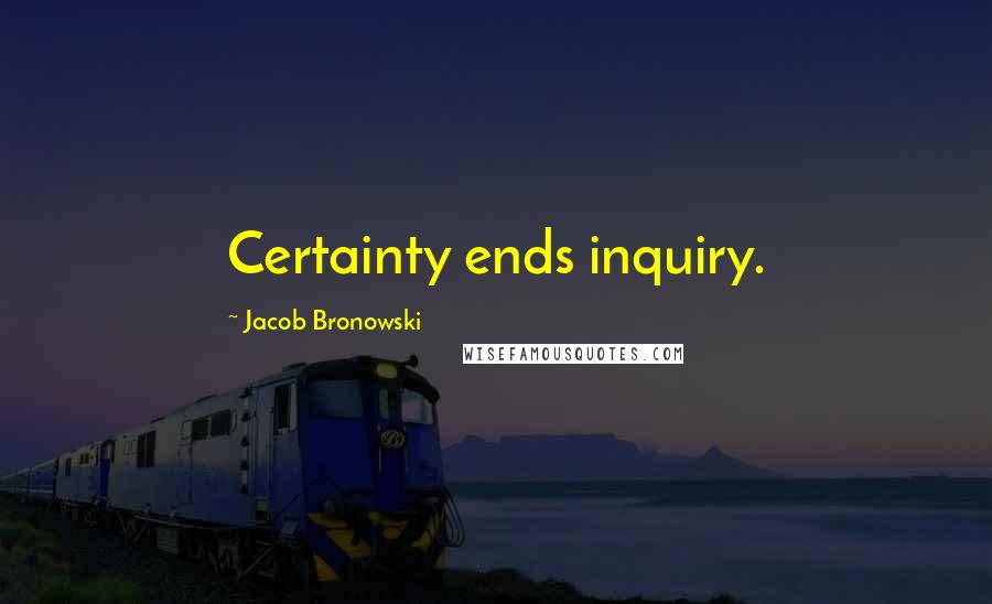 Jacob Bronowski quotes: Certainty ends inquiry.