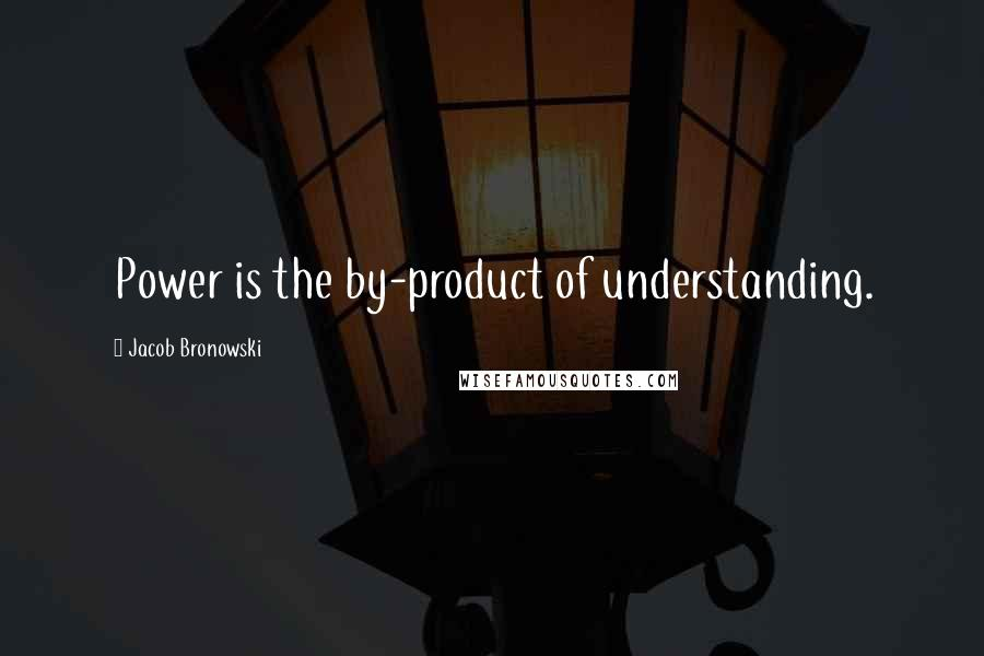 Jacob Bronowski quotes: Power is the by-product of understanding.