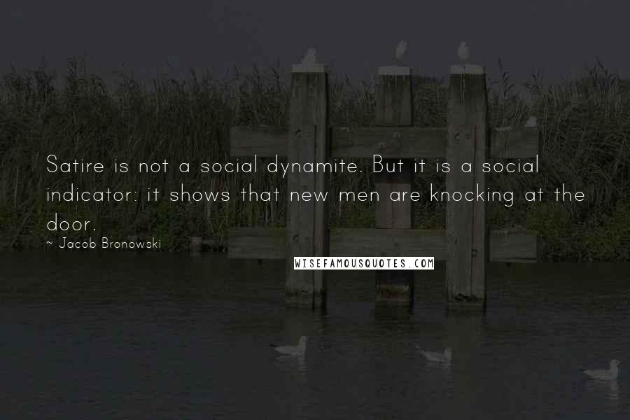 Jacob Bronowski quotes: Satire is not a social dynamite. But it is a social indicator: it shows that new men are knocking at the door.