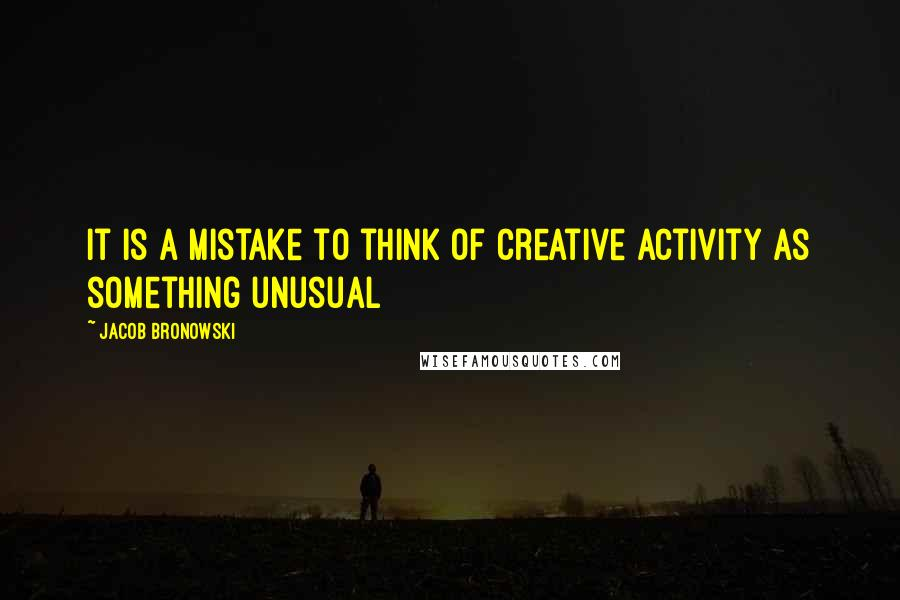 Jacob Bronowski quotes: It is a mistake to think of creative activity as something unusual