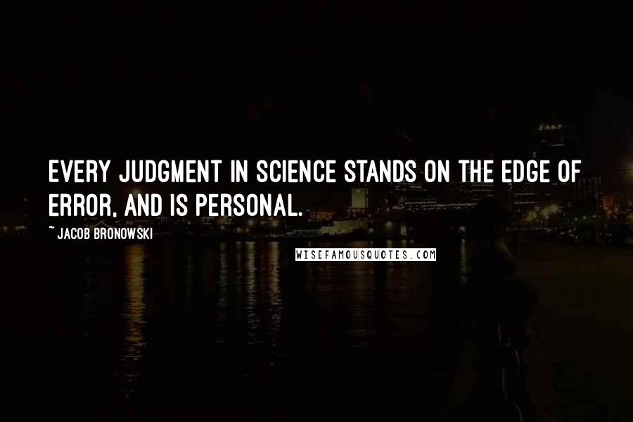 Jacob Bronowski quotes: Every judgment in science stands on the edge of error, and is personal.