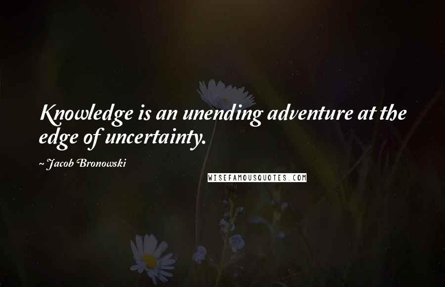 Jacob Bronowski quotes: Knowledge is an unending adventure at the edge of uncertainty.
