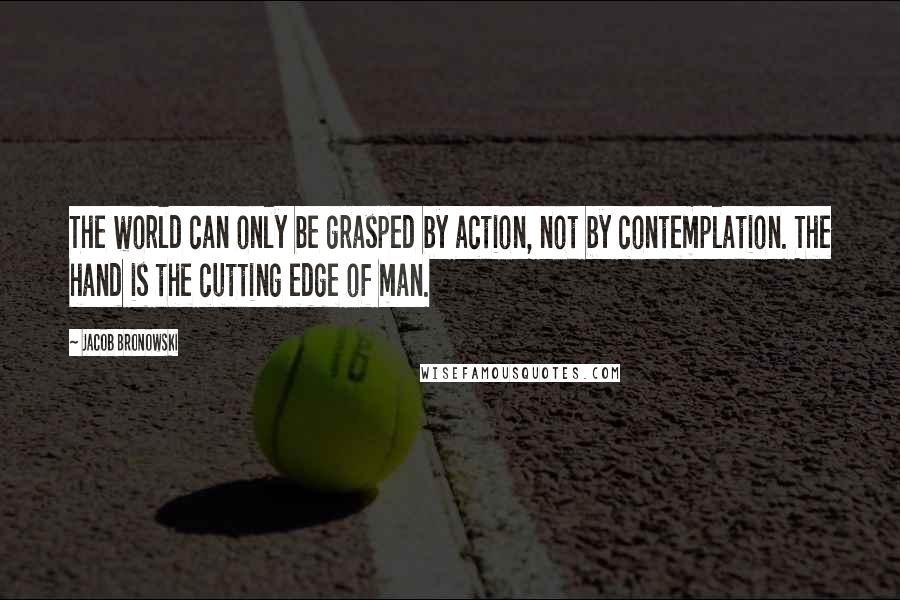 Jacob Bronowski quotes: The world can only be grasped by action, not by contemplation. The hand is the cutting edge of man.