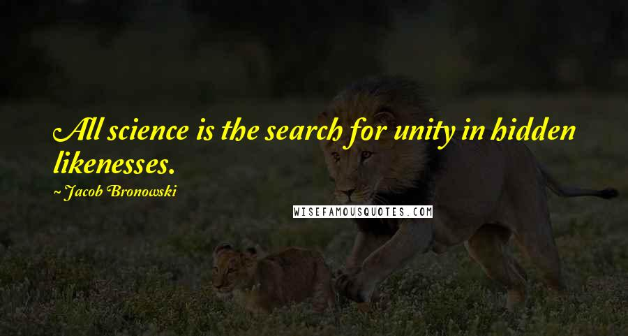 Jacob Bronowski quotes: All science is the search for unity in hidden likenesses.