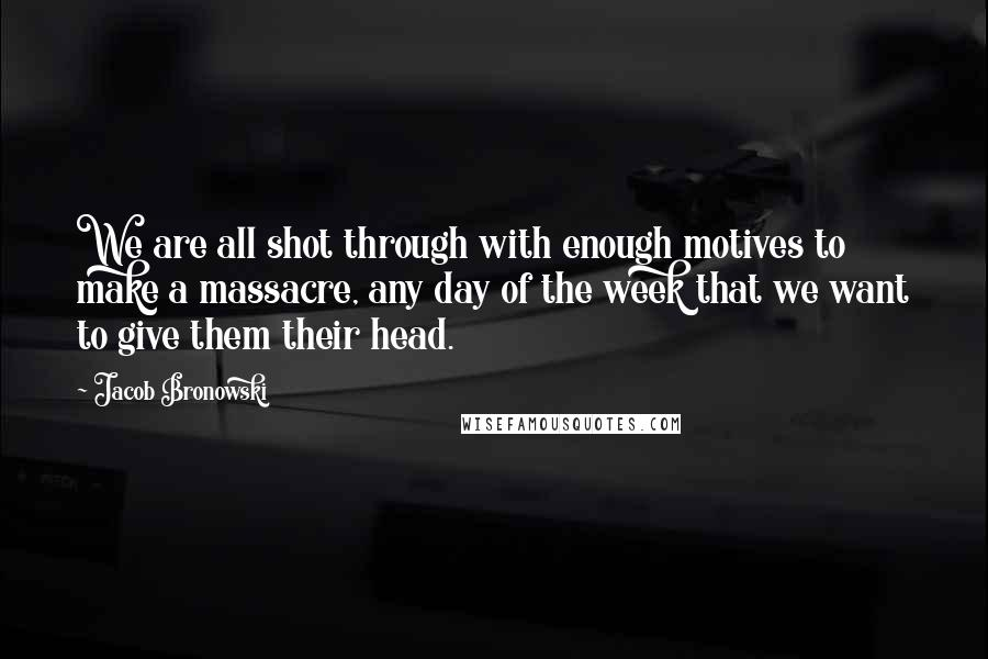 Jacob Bronowski quotes: We are all shot through with enough motives to make a massacre, any day of the week that we want to give them their head.