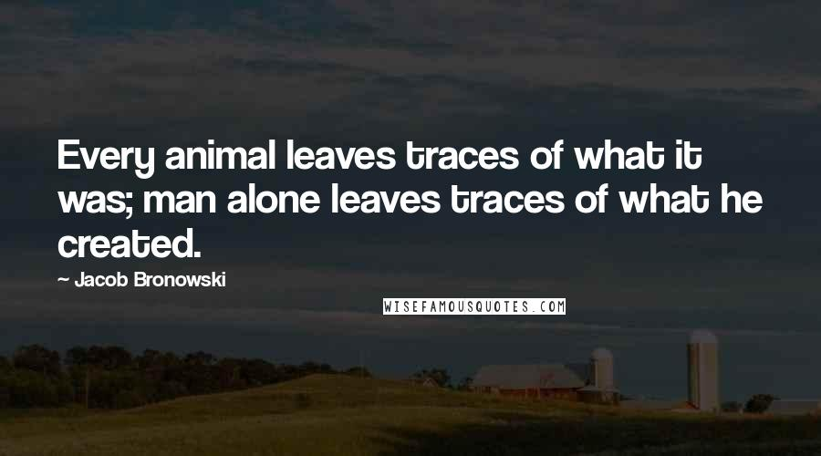 Jacob Bronowski quotes: Every animal leaves traces of what it was; man alone leaves traces of what he created.