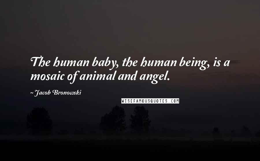 Jacob Bronowski quotes: The human baby, the human being, is a mosaic of animal and angel.