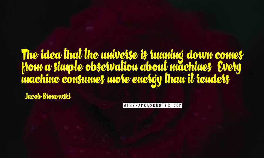 Jacob Bronowski quotes: The idea that the universe is running down comes from a simple observation about machines. Every machine consumes more energy than it renders.