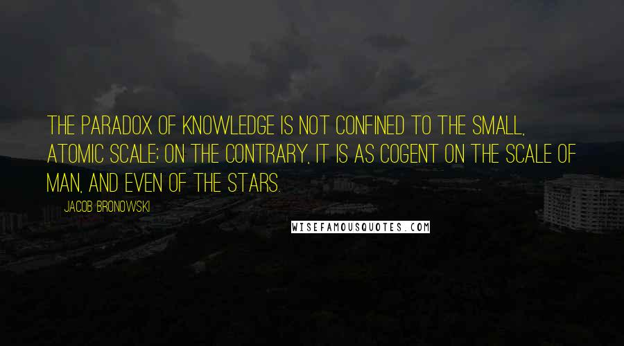 Jacob Bronowski quotes: The paradox of knowledge is not confined to the small, atomic scale; on the contrary, it is as cogent on the scale of man, and even of the stars.