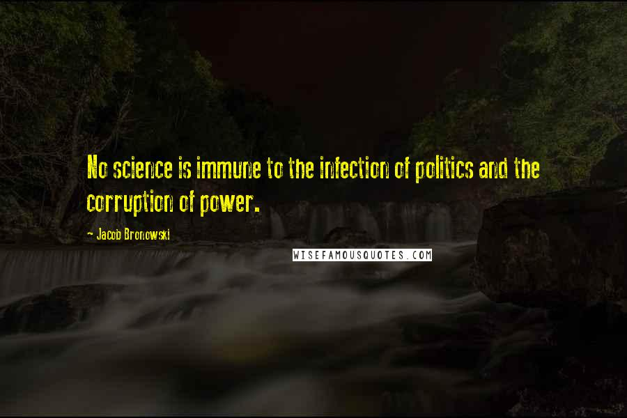 Jacob Bronowski quotes: No science is immune to the infection of politics and the corruption of power.