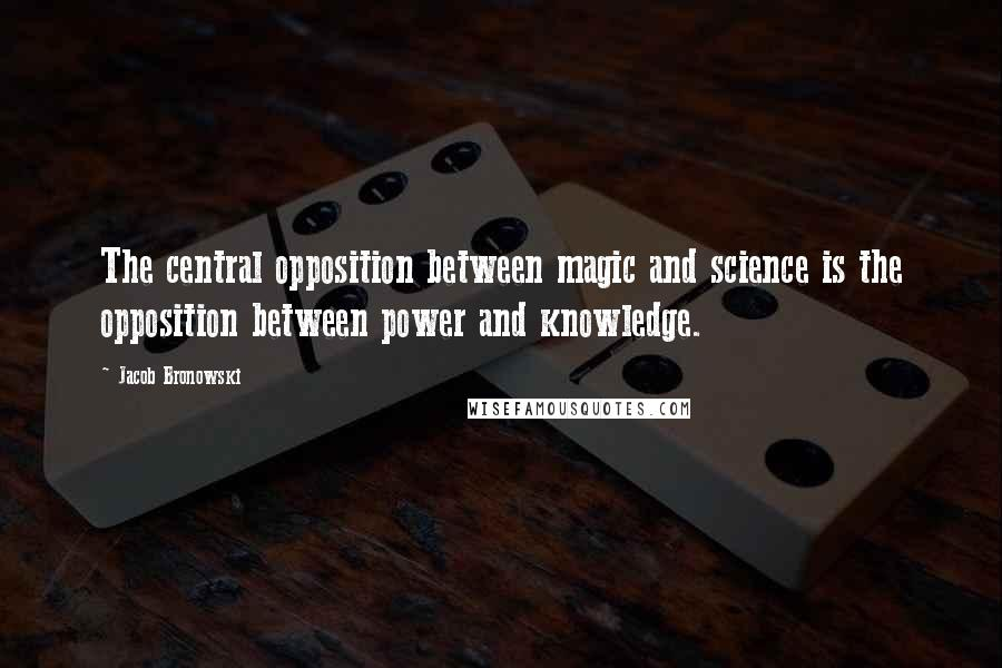 Jacob Bronowski quotes: The central opposition between magic and science is the opposition between power and knowledge.