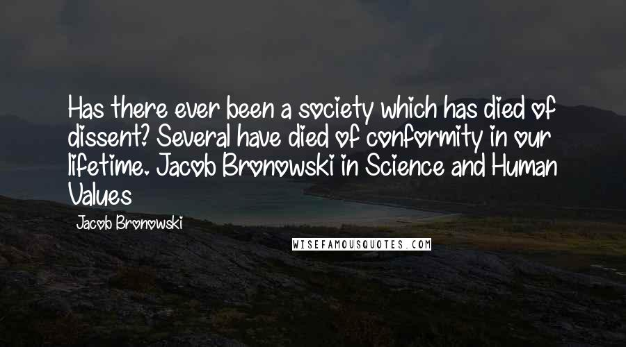 Jacob Bronowski quotes: Has there ever been a society which has died of dissent? Several have died of conformity in our lifetime. Jacob Bronowski in Science and Human Values