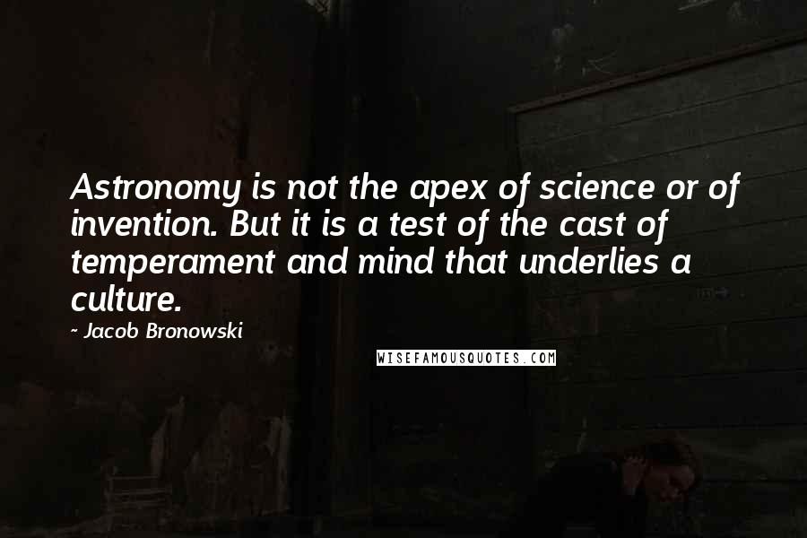 Jacob Bronowski quotes: Astronomy is not the apex of science or of invention. But it is a test of the cast of temperament and mind that underlies a culture.