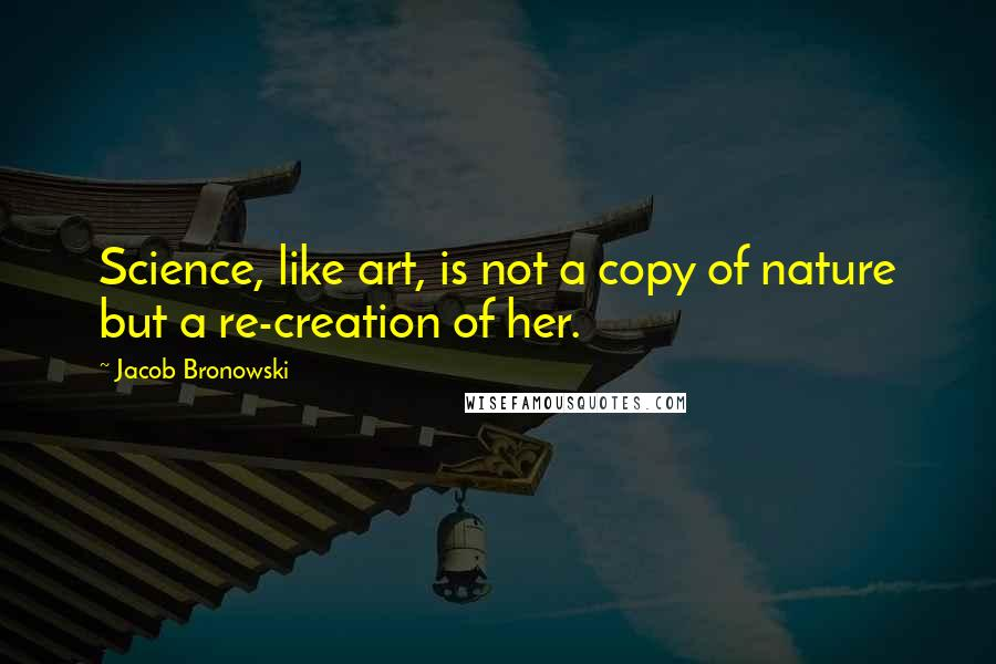 Jacob Bronowski quotes: Science, like art, is not a copy of nature but a re-creation of her.