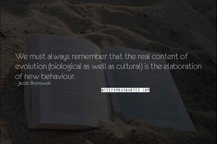 Jacob Bronowski quotes: We must always remember that the real content of evolution (biological as well as cultural) is the elaboration of new behaviour.