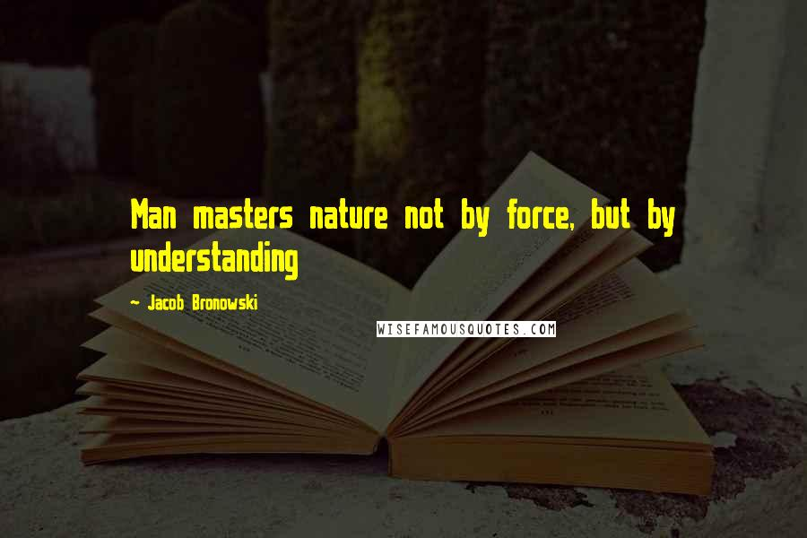 Jacob Bronowski quotes: Man masters nature not by force, but by understanding