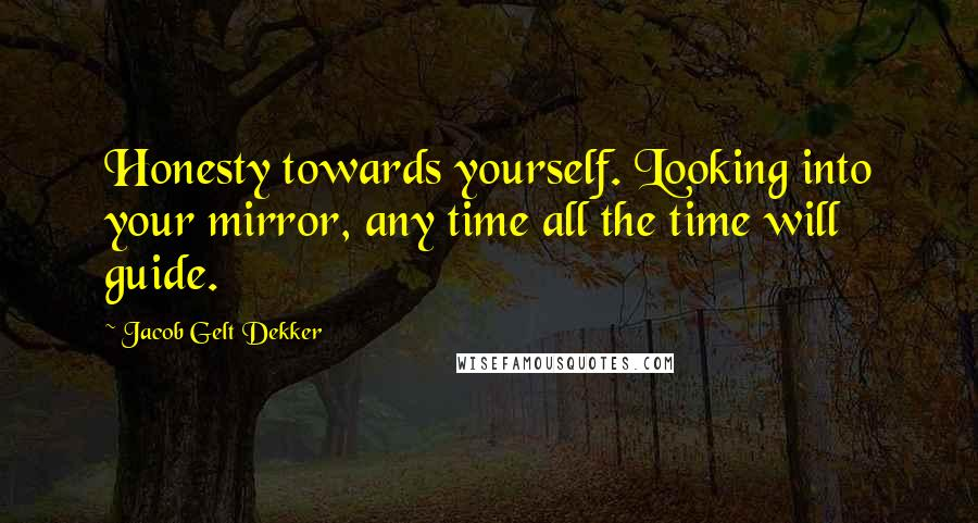 Jacob Gelt Dekker quotes: Honesty towards yourself. Looking into your mirror, any time all the time will guide.